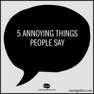 5 Annoying Things People Say @MindyJPeltier